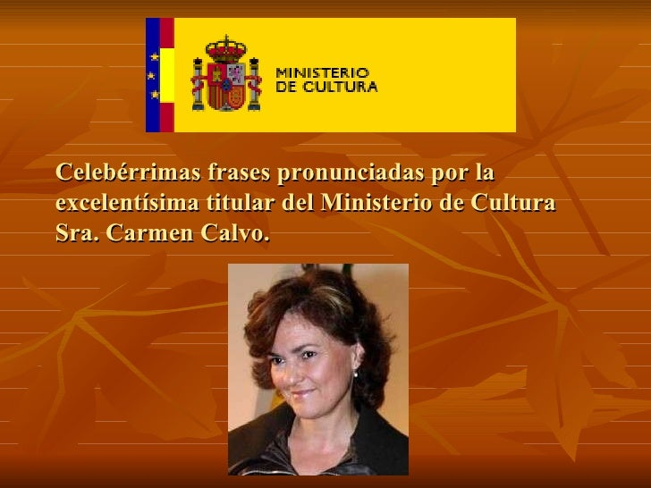 Celebérrimas frases pronunciadas por la excelentísima titular del Ministerio de Cultura Sra. Carmen Calvo.