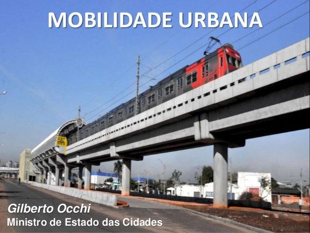 MOBILIDADE URBANA Gilberto Occhi Ministro de Estado das Cidades