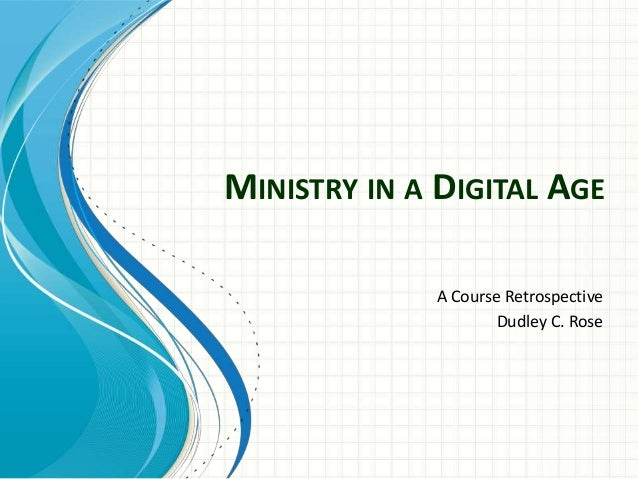 MINISTRY IN A DIGITAL AGE A Course Retrospective Dudley C. Rose