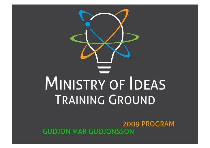 MINISTRY OF IDEAS   TRAINING GROUND                    2009 PROGRAM GUDJON MAR GUDJONSSON