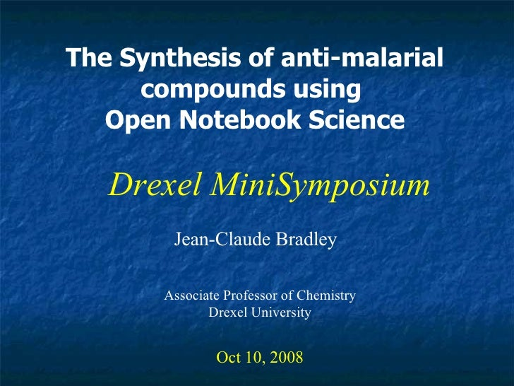 The Synthesis of anti-malarial compounds using  Open Notebook Science Jean-Claude Bradley Oct 10, 2008 Drexel MiniSymposiu...