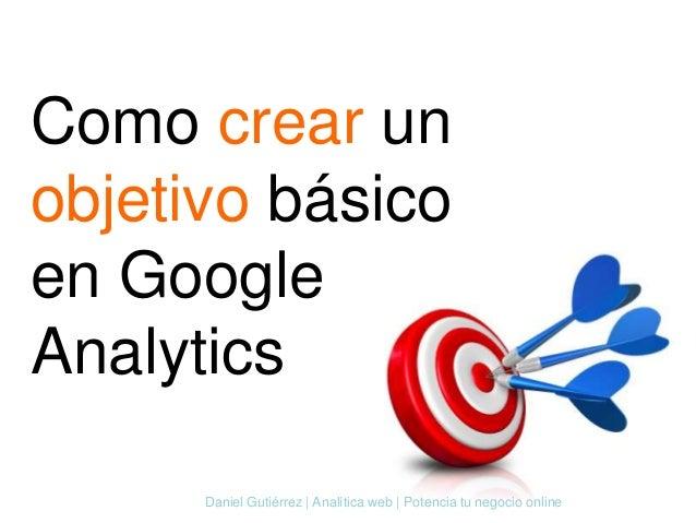 Como crear un objetivo básico en Google Analytics Daniel Gutiérrez | Analítica web | Potencia tu negocio online