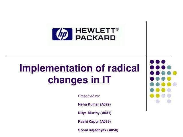 Implementation of radical changes in IT Presented by: Neha Kumar (A029) Nitya Murthy (A031) Rashi Kapur (A039) Sonal Rajad...