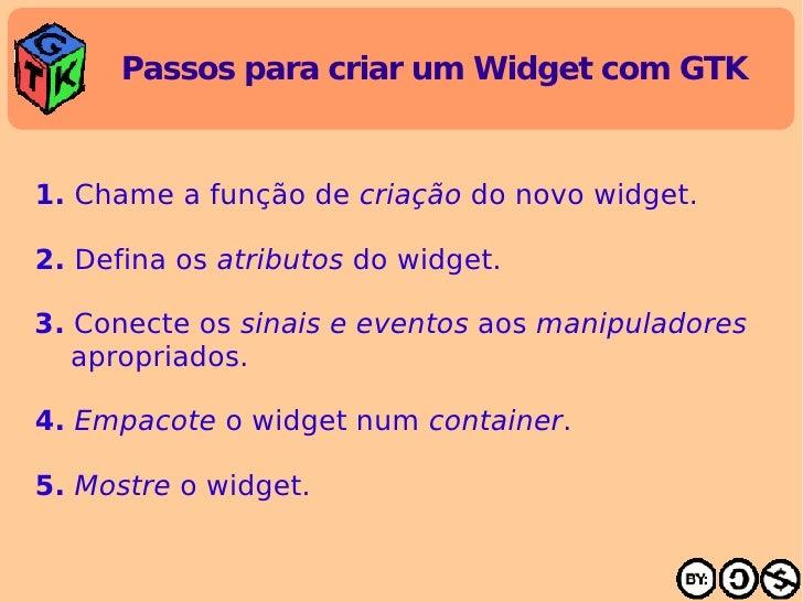 Passos para criar um Widget com GTK <ul><li>1.  Chame a função de  criação  do novo widget. </li></ul><ul><li>2.  Defina o...