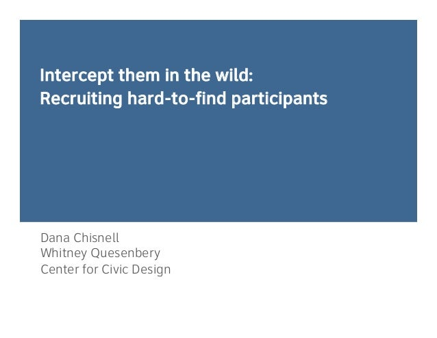 Intercept them in the wild: Recruiting hard-to-find participants Dana Chisnell Whitney Quesenbery Center for Civic Design