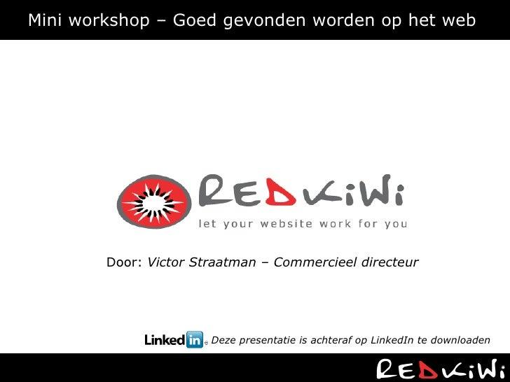Mini workshop – Goed gevonden worden op het web  Door:  Victor Straatman – Commercieel directeur Deze presentatie is achte...