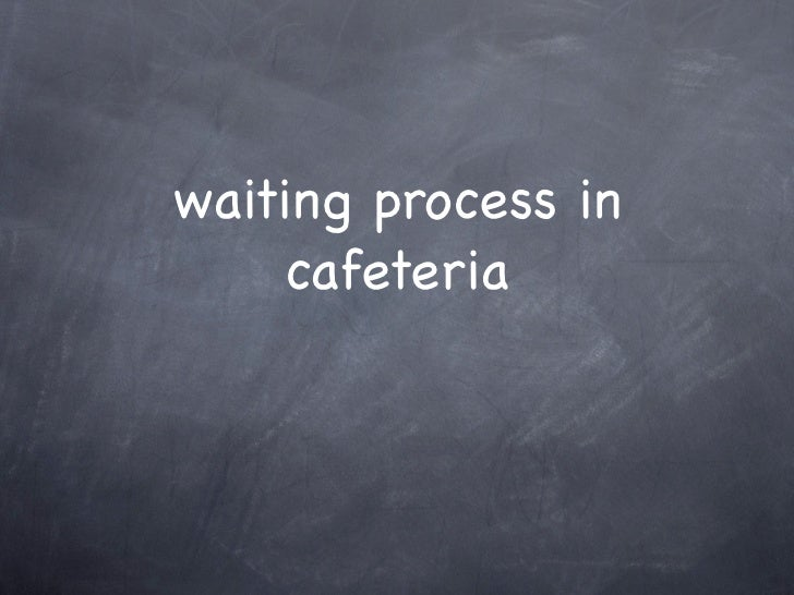 waiting process in    cafeteria