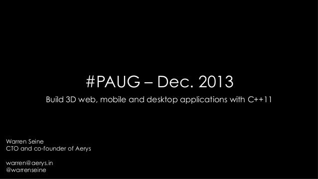 #PAUG – Dec. 2013 Build 3D web, mobile and desktop applications with C++11  Warren Seine CTO and co-founder of Aerys warre...