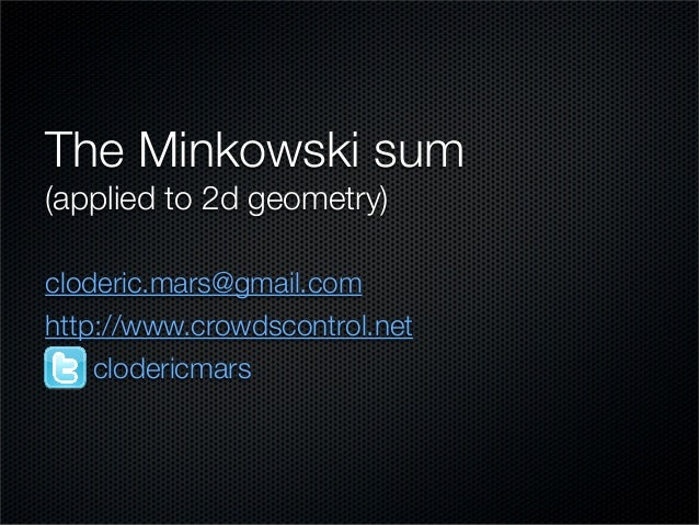 The Minkowski sum (applied to 2d geometry) cloderic.mars@gmail.com http://www.crowdscontrol.net clodericmars