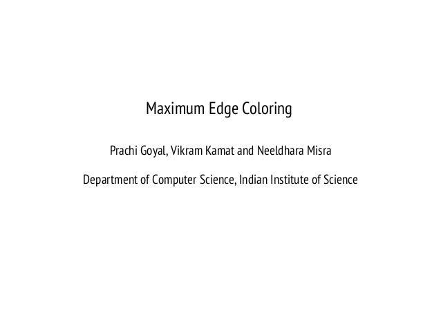 Maximum Edge Coloring Prachi Goyal, Vikram Kamat and Neeldhara Misra Department of Computer Science, Indian Institute of S...