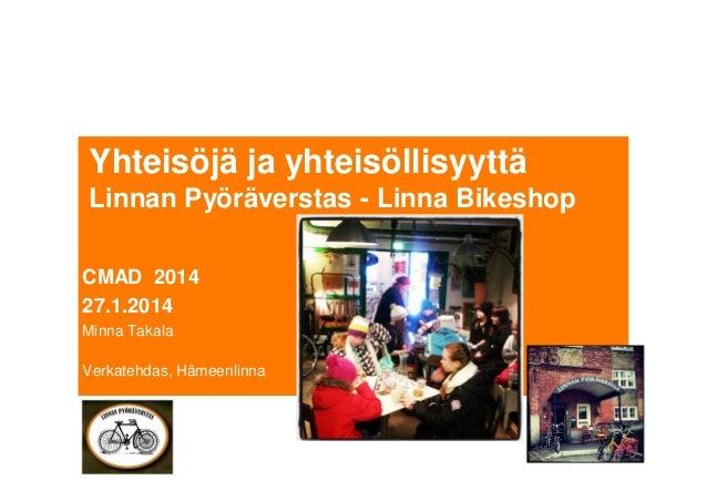 Yhteisöjä ja yhteisöllisyyttä Linnan Pyöräverstas - Linna Bikeshop CMAD 2014 27.1.2014 Minna Takala Verkatehdas, Hämeenlin...