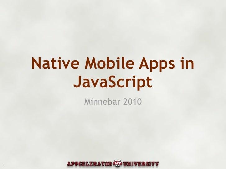 Native Mobile Apps in          JavaScript           Minnebar 2010     1