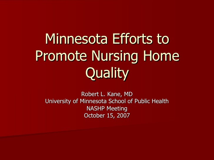 Minnesota Efforts to Promote Nursing Home Quality Robert L. Kane, MD University of Minnesota School of Public Health NASHP...