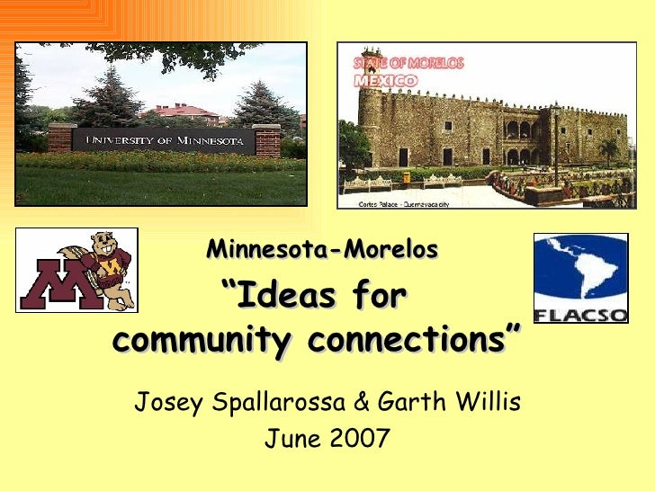 """ Ideas for  community connections"" Josey Spallarossa & Garth Willis June 2007 Minnesota-Morelos"