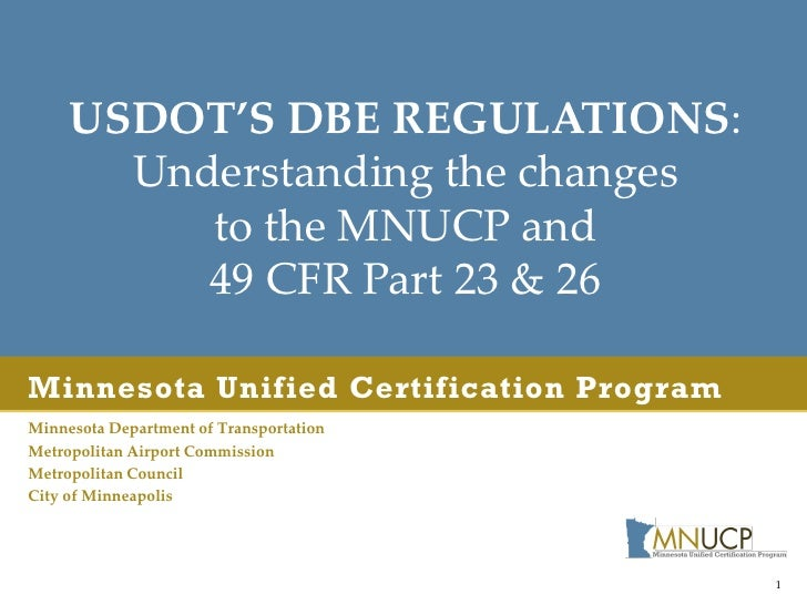USDOT'S DBE REGULATIONS:       Understanding the changes          to the MNUCP and          49 CFR Part 23 & 26Minnesota U...