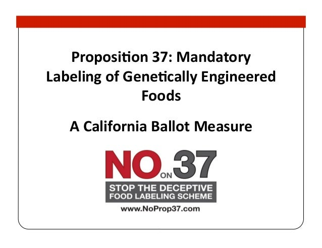 Proposion	  37:	  Mandatory	  Labeling	  of	  Genecally	  Engineered	                      Foods	      A	  California	  Ba...