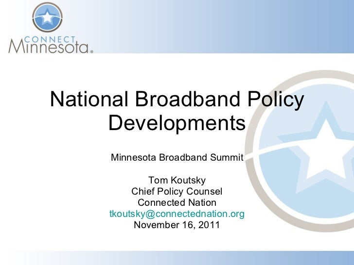 National Broadband Policy Developments Minnesota Broadband Summit Tom Koutsky Chief Policy Counsel Connected Nation [email...