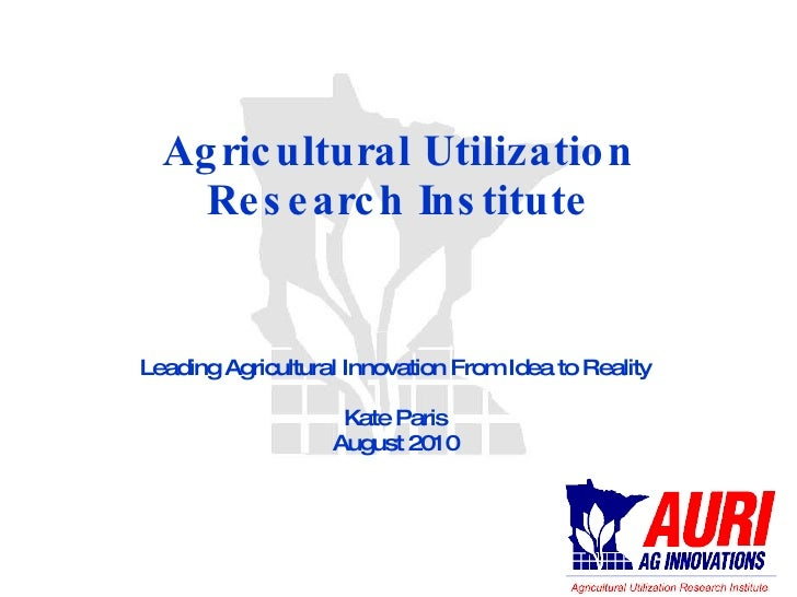 Agricultural Utilization Research Institute Leading Agricultural Innovation From Idea to Reality Kate Paris August 2010