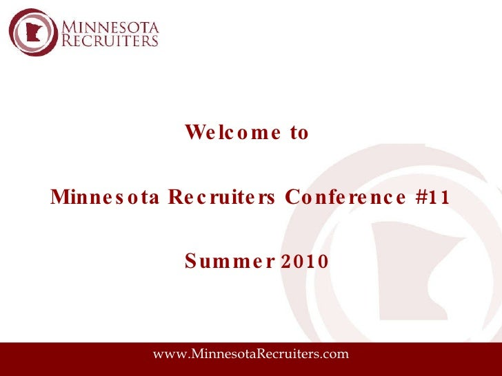 <ul><li>Welcome to  </li></ul><ul><li>Minnesota Recruiters Conference #11 </li></ul><ul><li>Summer 2010 </li></ul>