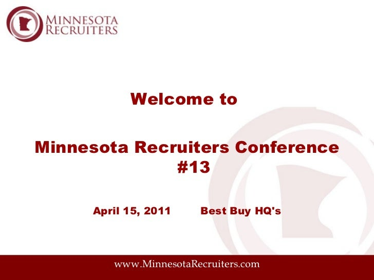 Welcome toMinnesota Recruiters Conference              #13     April 15, 2011    Best Buy HQs        www.MinnesotaRecruite...