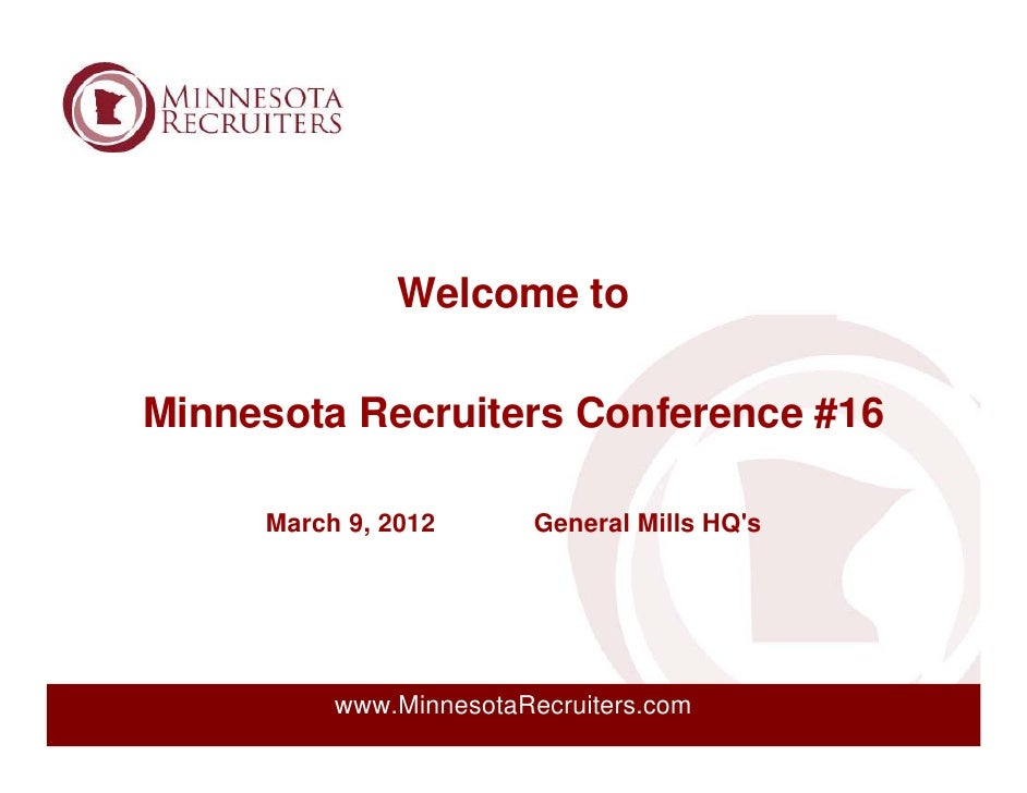 Welcome toMinnesota Recruiters Conference #16     March 9, 2012       General Mills HQs          www.MinnesotaRecruiters.com