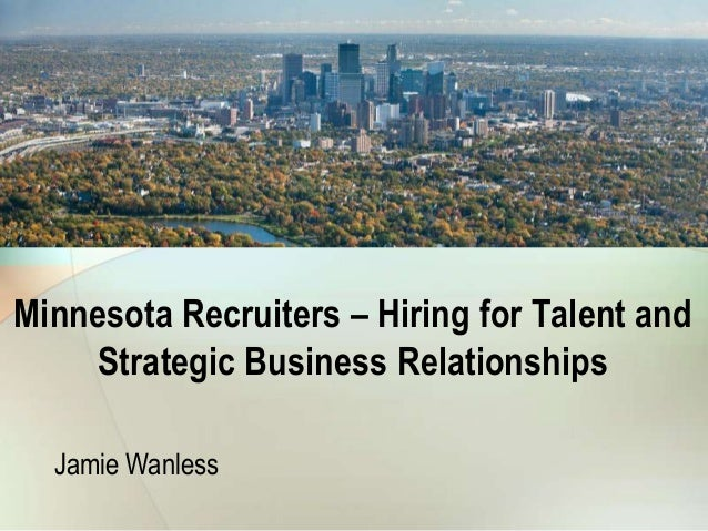 Minnesota Recruiters – Hiring for Talent and    Strategic Business Relationships  Jamie Wanless