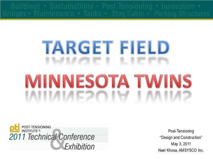 "TARGET FIELD<br />MINNESOTA TWINS<br />Post-Tensioning<br />""Design and Construction""<br />May 3, 2011<br />Neel Khosa, AM..."