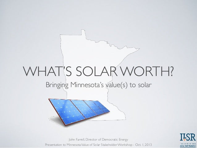 WHAT'S SOLAR WORTH? Bringing Minnesota's value(s) to solar Presentation to MinnesotaValue of Solar Stakeholder Workshop - ...