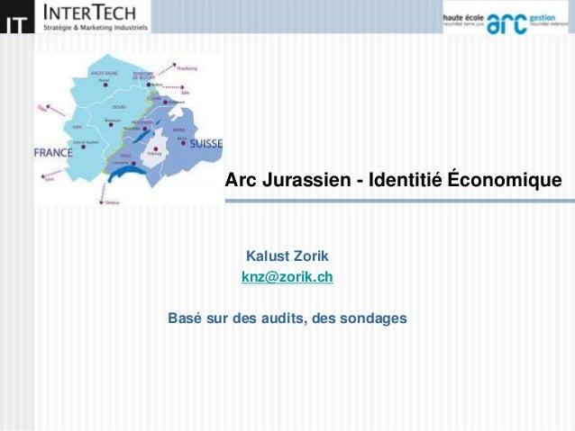 Arc Jurassien - Identitié Économique Kalust Zorik knz@zorik.ch Basé sur des audits, des sondages