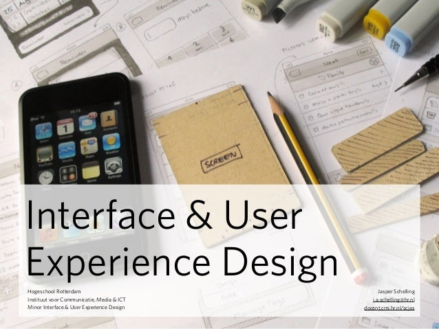 Hogeschool Rotterdam Instituut voor Communicatie, Media & ICT Minor Interface & User Experience Design j.a.schelling@hr.nl...