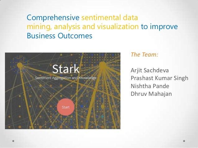 Comprehensive sentimental data mining, analysis and visualization to improve Business Outcomes The Team: Arjit Sachdeva Pr...