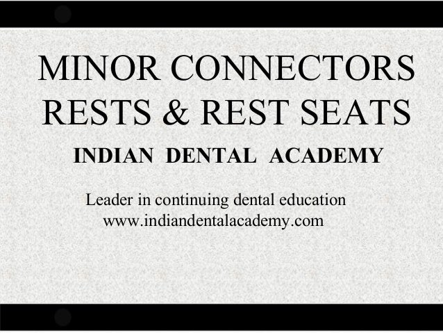 MINOR CONNECTORS RESTS & REST SEATS INDIAN DENTAL ACADEMY Leader in continuing dental education www.indiandentalacademy.co...
