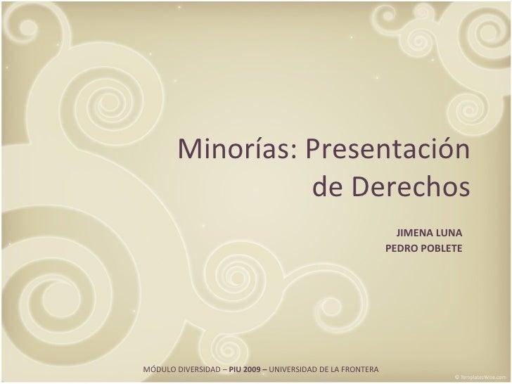 Minorías: Presentación de Derechos JIMENA LUNA PEDRO POBLETE MÓDULO DIVERSIDAD –  PIU 2009 –  UNIVERSIDAD DE LA FRONTERA