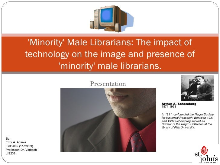 Presentation 'Minority' Male Librarians: The impact of technology on the image and presence of 'minority' male librarians....