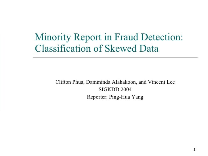 Minority Report in Fraud Detection: Classification of Skewed Data Clifton Phua, Damminda Alahakoon, and Vincent Lee SIGKDD...