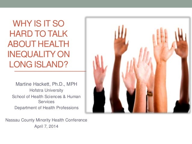 WHY IS IT SO HARD TO TALK ABOUT HEALTH INEQUALITY ON LONG ISLAND? Martine Hackett, Ph.D., MPH Hofstra University School of...