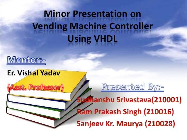 Minor Presentation on Vending Machine Controller Using VHDL Er. Vishal Yadav