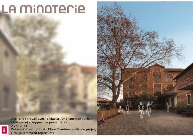 Atelier de travail avec le Master Aménagement urbain (Sorbonne) / Support de présentation Avril 2014 Présentation du proje...