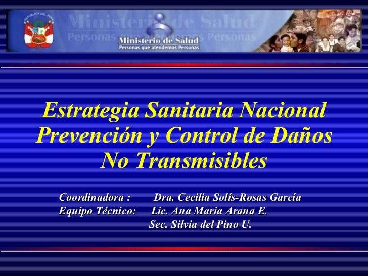 Estrategia Sanitaria Nacional Prevención y Control de Daños No Transmisibles Coordinadora :   Dra .  Cecilia Solís - Rosas...