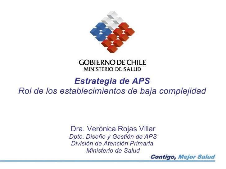 Estrategia de APS Rol de los establecimientos de baja complejidad Dra. Verónica Rojas Villar Dpto. Diseño y Gestión de APS...