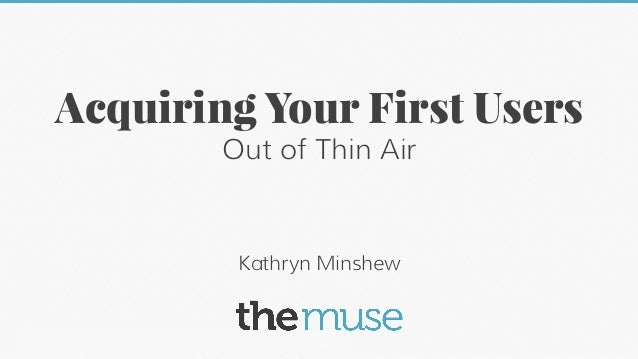 Acquiring Your First Users Out of Thin Air  Kathryn Minshew