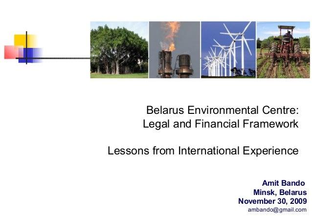 Belarus Environmental Centre: Legal and Financial Framework Lessons from International Experience Amit Bando Minsk, Belaru...