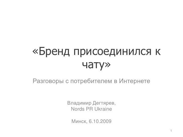 «Бренд присоединился к чату»<br />Разговоры с потребителем в Интернете <br />Владимир Дегтярев,<br />Nords PR Ukraine<br /...