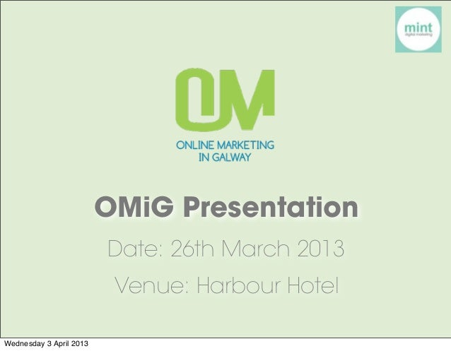 OMiG Presentation                         Date: 26th March 2013                          Venue: Harbour HotelWednesday 3 A...