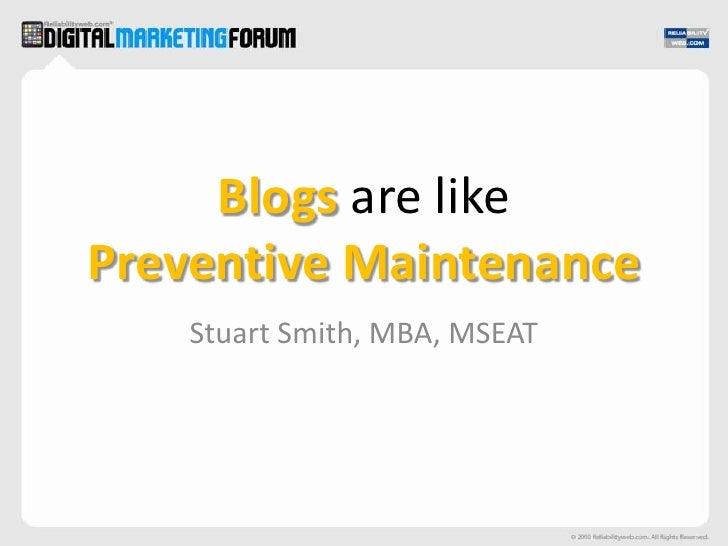 Blogs are likePreventive Maintenance<br />Stuart Smith, MBA, MSEAT<br />
