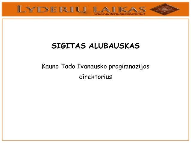 SIGITAS ALUBAUSKAS Kauno Tado Ivanausko progimnazijos  direktorius