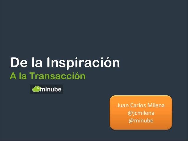 De la InspiraciónA la Transacción                   Juan Carlos Milena                       @jcmilena                    ...