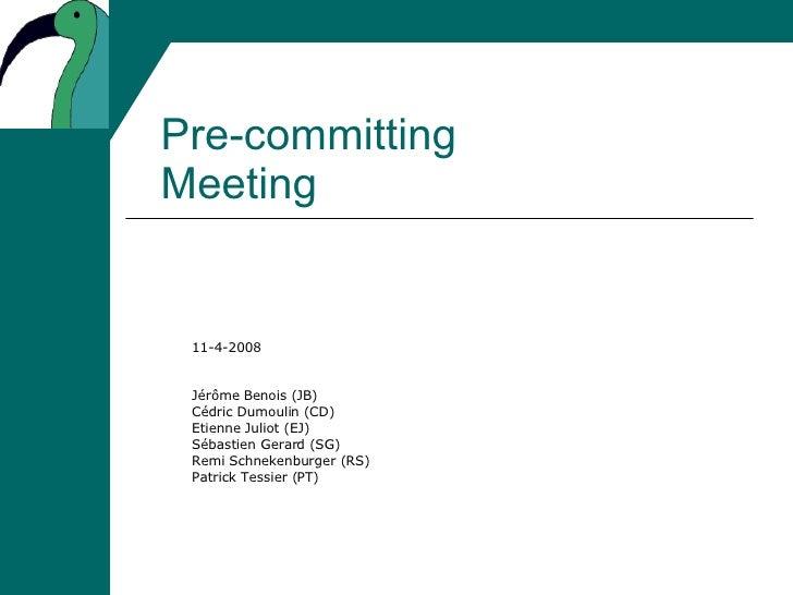Pre-committing Meeting 11-4-2008 Jérôme Benois (JB) Cédric Dumoulin (CD) Etienne Juliot (EJ) Sébastien Gerard (SG) Remi Sc...