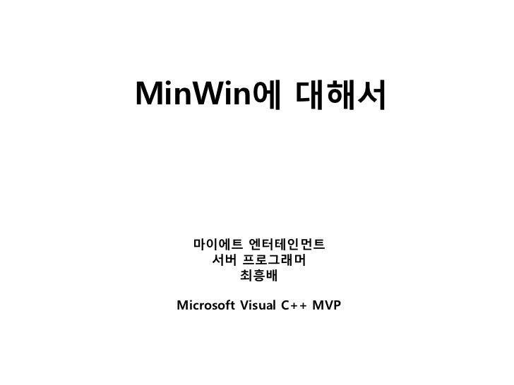 MinWin에 대해서   마이에트 엔터테인먼트     서버 프로그래머        최흥배 Microsoft Visual C++ MVP