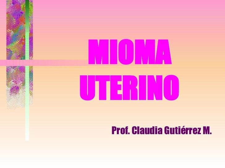 MIOMA UTERINO Prof. Claudia Gutiérrez M.